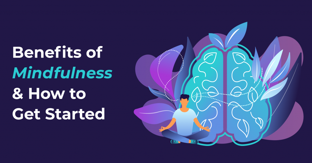 Being Present: Benefits Of Mindfulness & How To Get Started